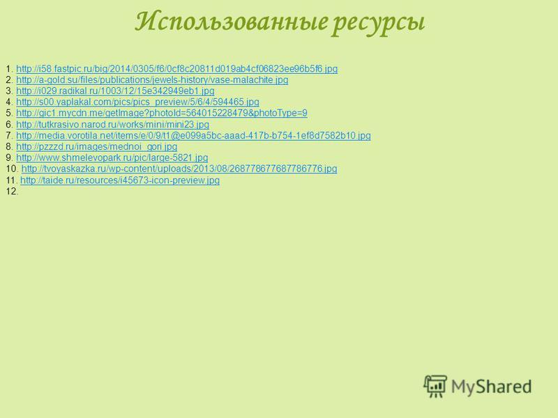 Использованные ресурсы 1. http://i58.fastpic.ru/big/2014/0305/f6/0cf8c20811d019ab4cf06823ee96b5f6.jpghttp://i58.fastpic.ru/big/2014/0305/f6/0cf8c20811d019ab4cf06823ee96b5f6. jpg 2. http://a-gold.su/files/publications/jewels-history/vase-malachite.jpg