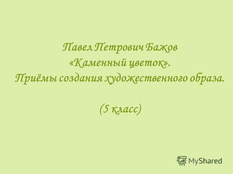 Павел Петрович Бажов «Каменный цветок». Приёмы создания художественного образа. (5 класс)
