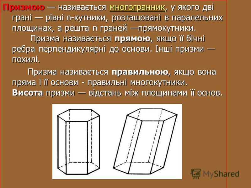 Призмою називається многогранник, у якого дві грані рівні n-кутники, розташовані в паралельних площинах, а решта n граней прямокутники. Призма називається прямою, якщо її бічні ребра перпендикулярні до основи. Інші призми похилі. многогранник Призма