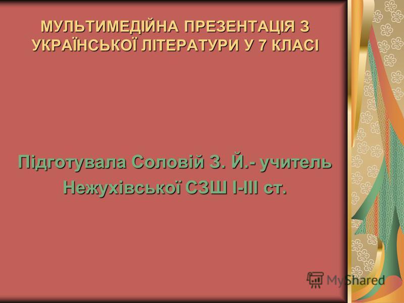 МУЛЬТИМЕДІЙНА ПРЕЗЕНТАЦІЯ З УКРАЇНСЬКОЇ ЛІТЕРАТУРИ У 7 КЛАСІ Підготувала Соловій З. Й.- учитель Нежухівської СЗШ І-ІІІ ст.