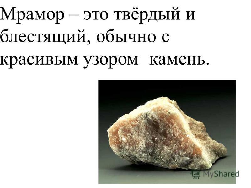 Мрамор – это твёрдый и блестящий, обычно с красивым узором камень.
