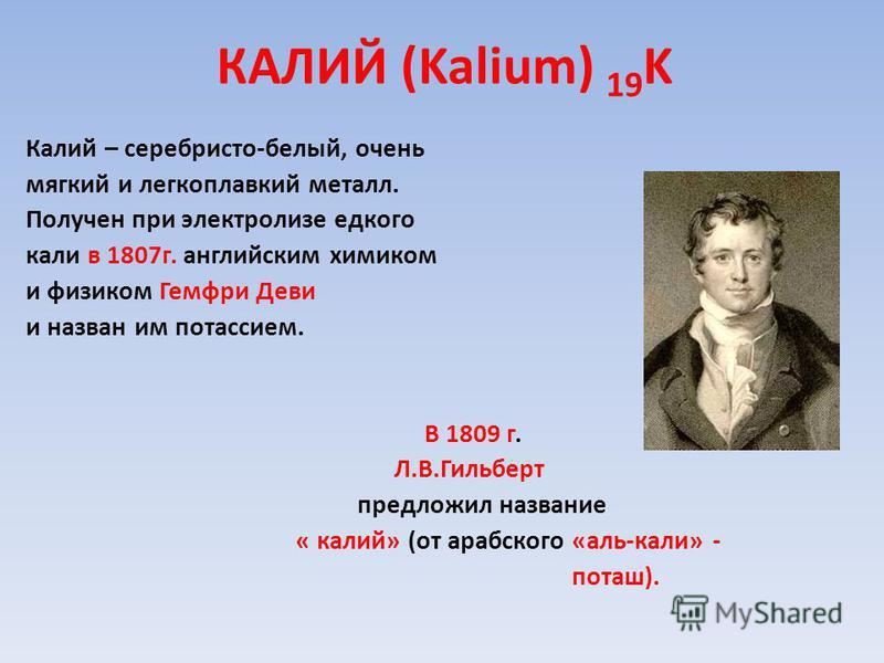 КАЛИЙ (Kalium) 19 K Калий – серебристо-белый, очень мягкий и легкоплавкий металл. Получен при электролизе едкого кали в 1807 г. английским химиком и физиком Гемфри Деви и назван им потассием. В 1809 г. Л.В.Гильберт предложил название « калий» (от ара