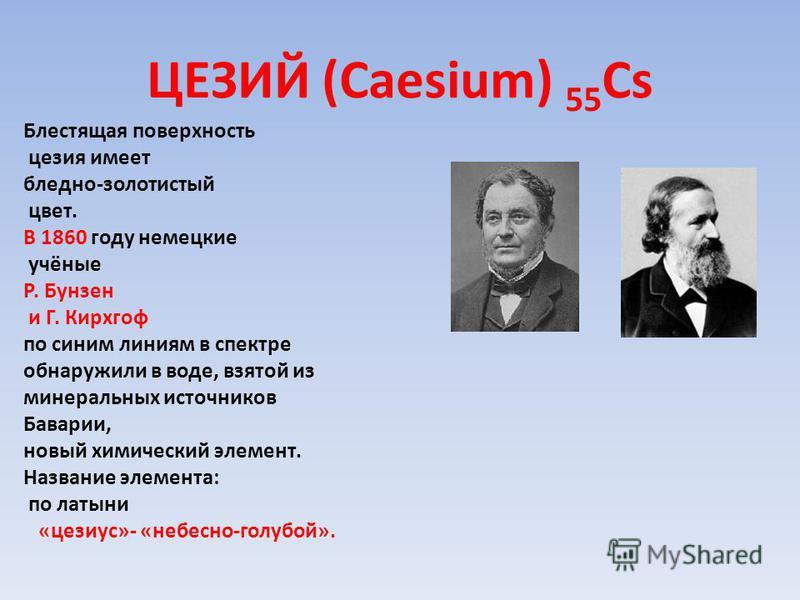 ЦЕЗИЙ (Caesium) 55 Cs Блестящая поверхность цезия имеет бледно-золотистый цвет. В 1860 году немецкие учёные Р. Бунзен и Г. Кирхгоф по синим линиям в спектре обнаружили в воде, взятой из минеральных источников Баварии, новый химический элемент. Назван