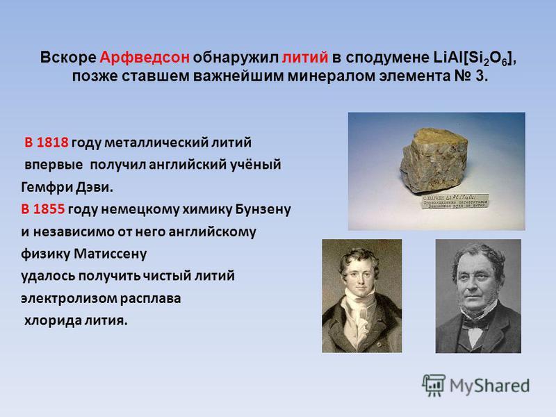 Вскоре Арфведсон обнаружил литий в сподумене LiAl[Si 2 O 6 ], позже ставшем важнейшим минералом элемента 3. В 1818 году металлический литий впервые получил английский учёный Гемфри Дэви. В 1855 году немецкому химику Бунзену и независимо от него англи