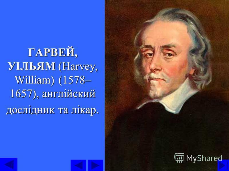 3 ГАРВЕЙ, УІЛЬЯМ (Harvey, William) (1578– 1657), англійский дослідник та лікар.