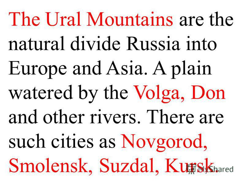 The Ural Mountains are the natural divide Russia into Europe and Asia. A plain watered by the Volga, Don and other rivers. There are such cities as Novgorod, Smolensk, Suzdal, Kursk.