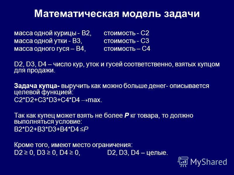 Математическая модель задачи масса одной курицы - В2, стоимость - С2 масса одной утки - В3, стоимость - С3 масса одного гуся – В4, стоимость – С4 D2, D3, D4 – число кур, уток и гусей соответственно, взятых купцом для продажи. Задача купца- выручить к