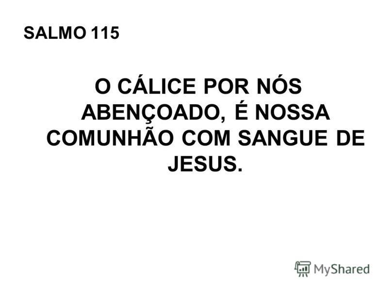 SALMO 115 O CÁLICE POR NÓS ABENÇOADO, É NOSSA COMUNHÃO COM SANGUE DE JESUS.