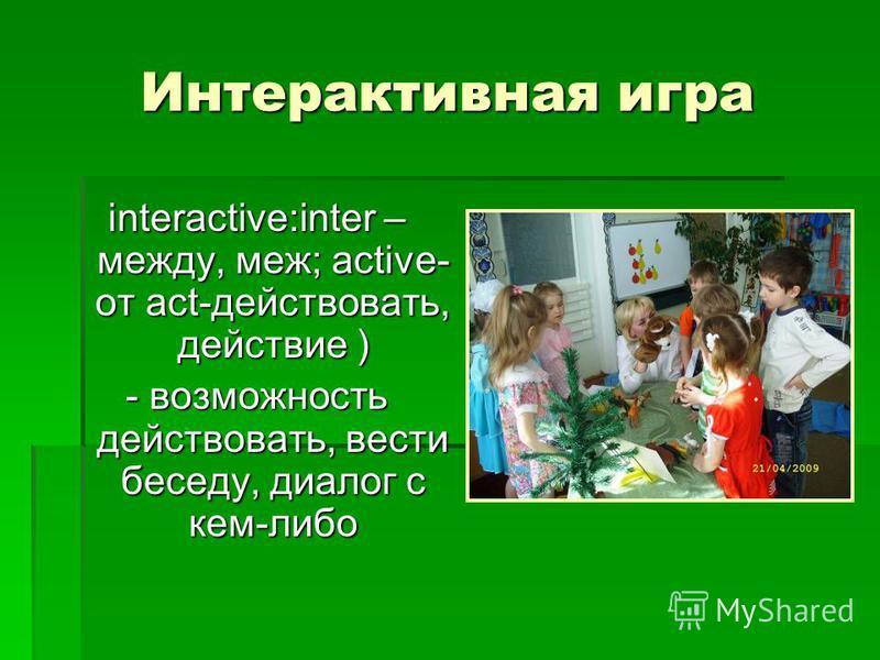 Интерактивная игра interactive:inter – между, меж; active- от act-действовать, действие ) - возможность действовать, вести беседу, диалог с кем-либо