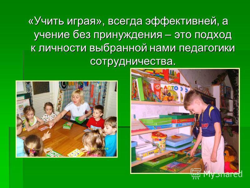 «Учить играя», всегда эффективней, а учение без принуждения – это подход к личности выбранной нами педагогики сотрудничества.