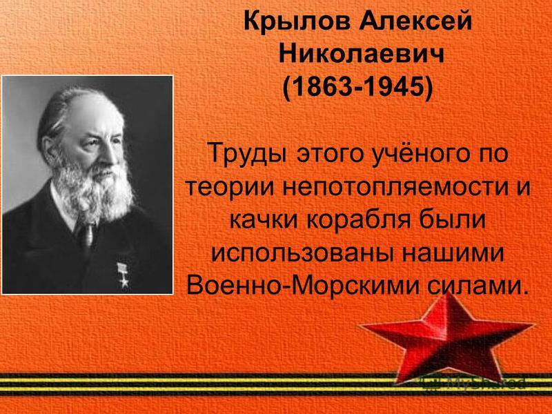 Крылов Алексей Николаевич (1863-1945) Труды этого учёного по теории непотопляемости и качки корабля были использованы нашими Военно-Морскими силами.