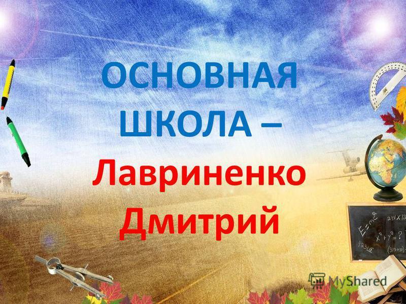ОСНОВНАЯ ШКОЛА – Лавриненко Дмитрий