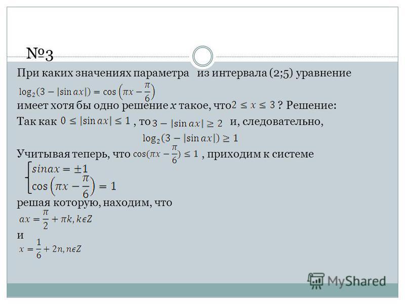 При каких значениях параметра из интервала (2;5) уравнение имеет хотя бы одно решение х такое, что ? Решение: Так как, то и, следовательно, Учитывая теперь, что, приходим к системе решая которую, находим, что и 3