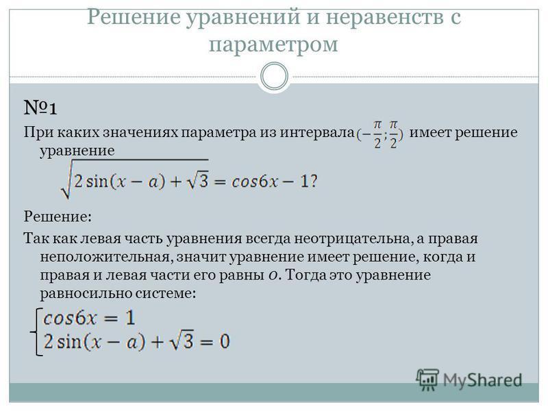 Решение уравнений и неравенств с параметром 1 При каких значениях параметра из интервала имеет решение уравнение Решение: Так как левая часть уравнения всегда неотрицательна, а правая неположительная, значит уравнение имеет решение, когда и правая и