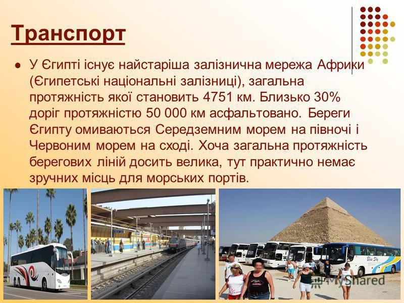 Транспорт У Єгипті існує найстаріша залізнична мережа Африки (Єгипетські національні залізниці), загальна протяжність якої становить 4751 км. Близько 30% доріг протяжністю 50 000 км асфальтовано. Береги Єгипту омиваються Середземним морем на півночі