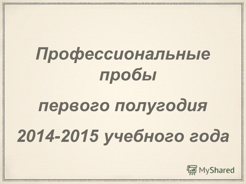 Профессиональные пробы первого полугодия 2014-2015 учебного года