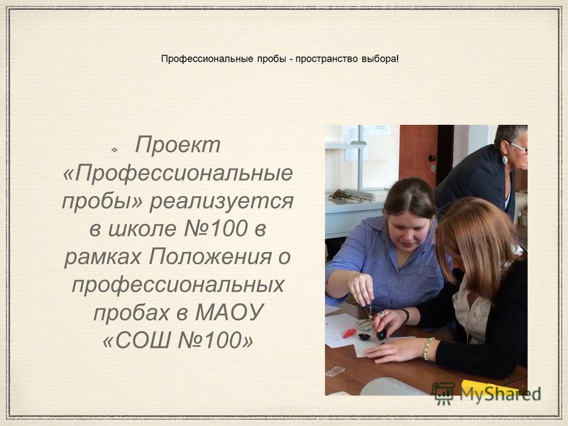 Профессиональные пробы - пространство выбора! Проект «Профессиональные пробы» реализуется в школе 100 в рамках Положения о профессиональных пробах в МАОУ «СОШ 100»
