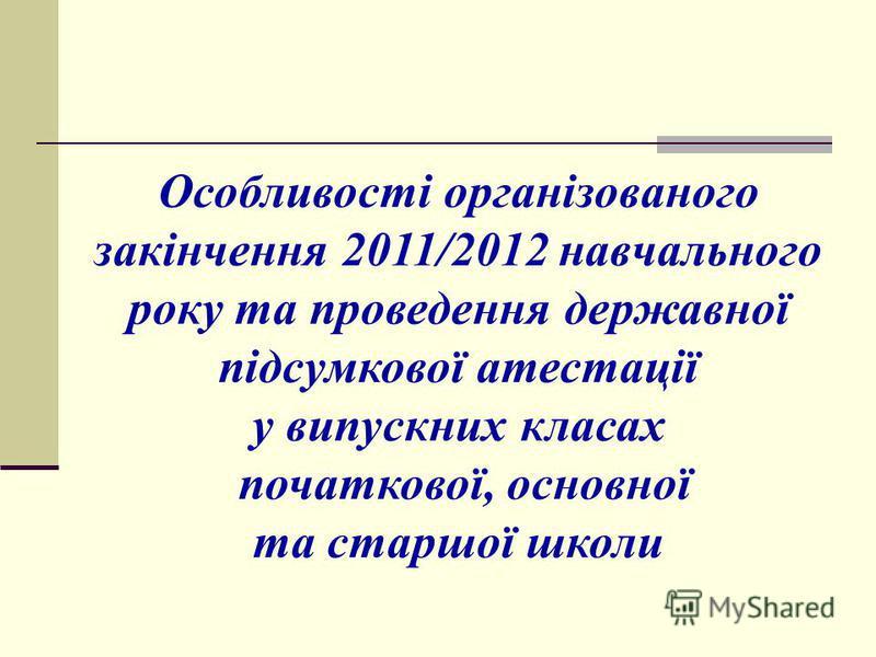 Особливості організованого закінчення 2011/2012 навчального року та проведення державної підсумкової атестації у випускних класах початкової, основної та старшої школи