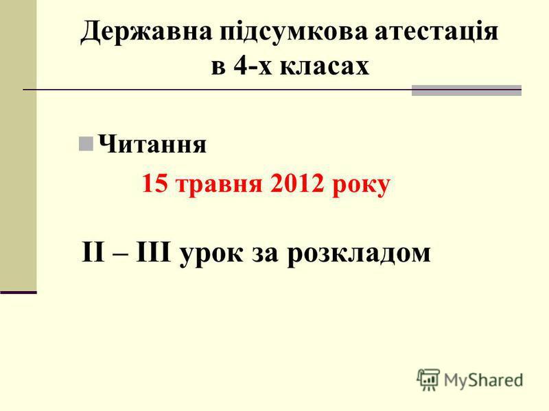 Державна підсумкова атестація в 4-х класах Читання 15 травня 2012 року ІІ – ІІІ урок за розкладом