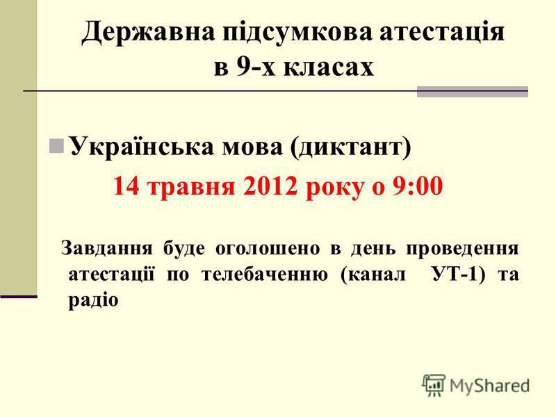 Державна підсумкова атестація в 9-х класах Українська мова (диктант) 14 травня 2012 року о 9:00 Завдання буде оголошено в день проведення атестації по телебаченню (канал УТ-1) та радіо