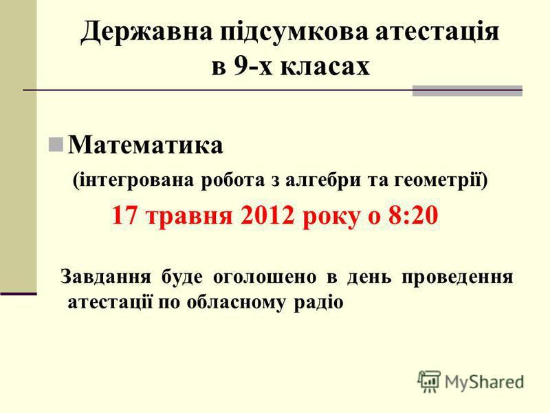 Державна підсумкова атестація в 9-х класах Математика (інтегрована робота з алгебри та геометрії) 17 травня 2012 року о 8:20 Завдання буде оголошено в день проведення атестації по обласному радіо