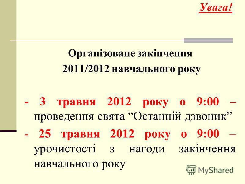 Увага! Організоване закінчення 2011/2012 навчального року - 3 травня 2012 року о 9:00 – проведення свята Останній дзвоник - 25 травня 2012 року о 9:00 – урочистості з нагоди закінчення навчального року