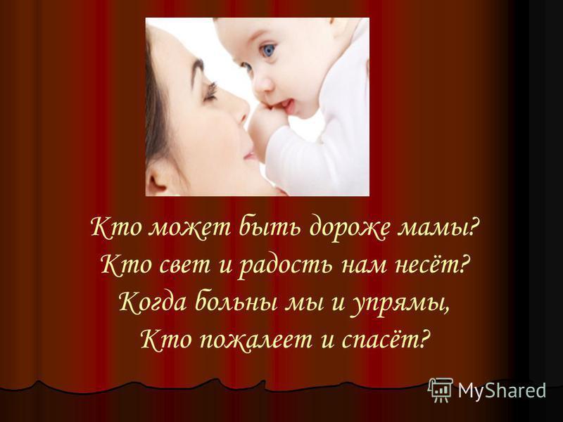 Кто может быть дороже мамы? Кто свет и радость нам несёт? Когда больны мы и упрямы, Кто пожалеет и спасёт?