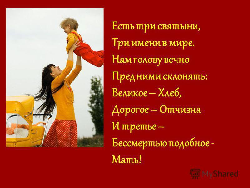 Есть три святыни, Три имени в мире. Нам голову вечно Пред ними склонять: Великое – Хлеб, Дорогое – Отчизна И третье – Бессмертью подобное - Мать!