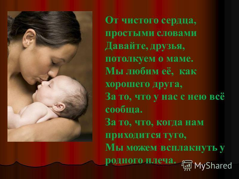 От чистого сердца, простыми словами Давайте, друзья, потолкуем о маме. Мы любим её, как хорошего друга, За то, что у нас с нею всё сообща. За то, что, когда нам приходится туго, Мы можем всплакнуть у родного плеча.