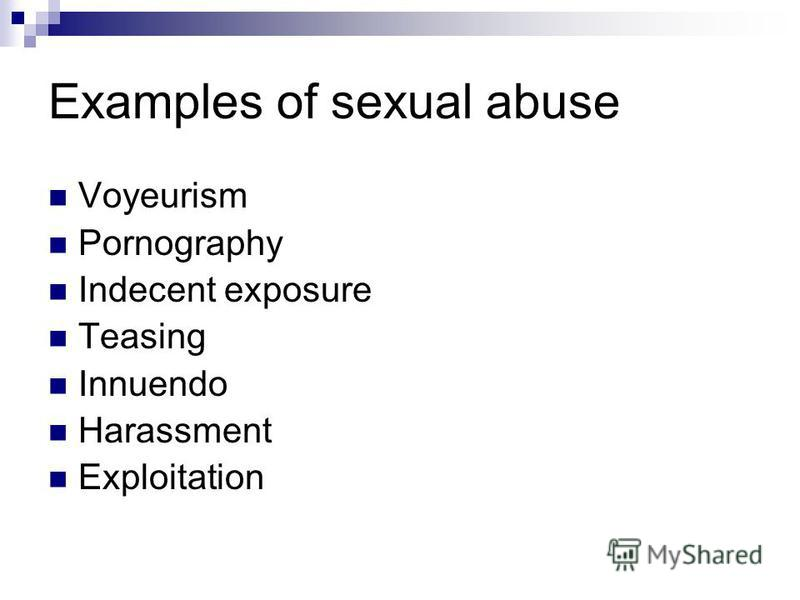 Examples of sexual abuse Voyeurism Pornography Indecent exposure Teasing Innuendo Harassment Exploitation