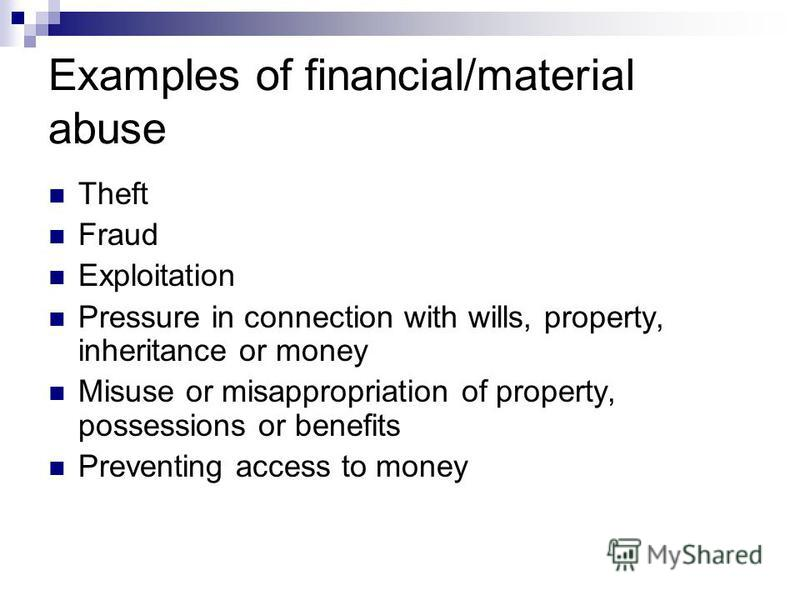 Examples of financial/material abuse Theft Fraud Exploitation Pressure in connection with wills, property, inheritance or money Misuse or misappropriation of property, possessions or benefits Preventing access to money