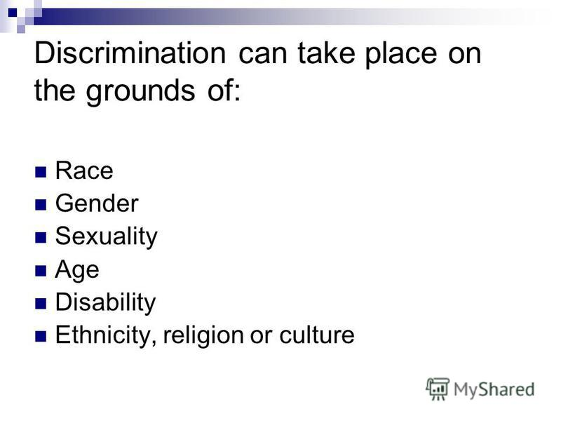Discrimination can take place on the grounds of: Race Gender Sexuality Age Disability Ethnicity, religion or culture
