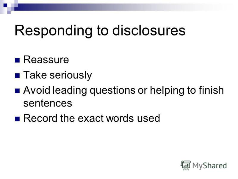 Responding to disclosures Reassure Take seriously Avoid leading questions or helping to finish sentences Record the exact words used