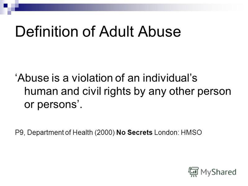 Definition of Adult Abuse Abuse is a violation of an individuals human and civil rights by any other person or persons. P9, Department of Health (2000) No Secrets London: HMSO