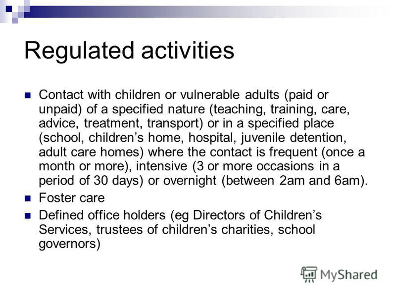 Regulated activities Contact with children or vulnerable adults (paid or unpaid) of a specified nature (teaching, training, care, advice, treatment, transport) or in a specified place (school, childrens home, hospital, juvenile detention, adult care