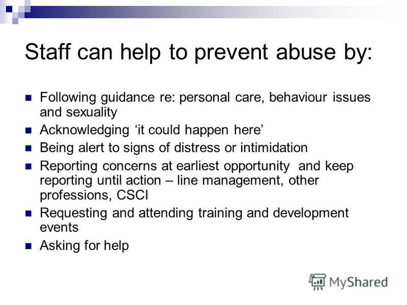 Staff can help to prevent abuse by: Following guidance re: personal care, behaviour issues and sexuality Acknowledging it could happen here Being alert to signs of distress or intimidation Reporting concerns at earliest opportunity and keep reporting