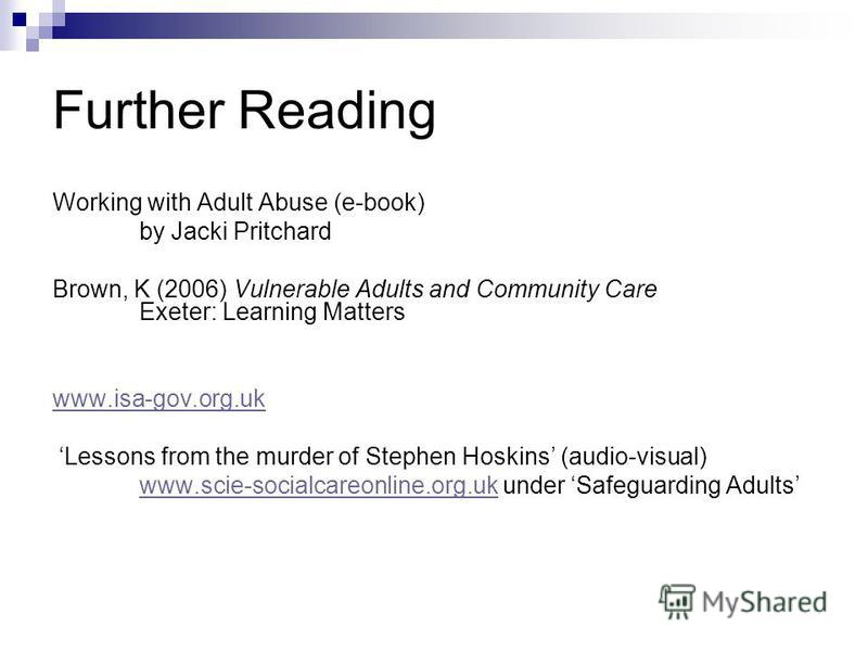 Further Reading Working with Adult Abuse (e-book) by Jacki Pritchard Brown, K (2006) Vulnerable Adults and Community Care Exeter: Learning Matters www.isa-gov.org.uk Lessons from the murder of Stephen Hoskins (audio-visual) www.scie-socialcareonline.