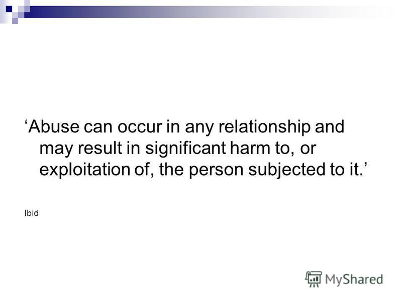Abuse can occur in any relationship and may result in significant harm to, or exploitation of, the person subjected to it. Ibid
