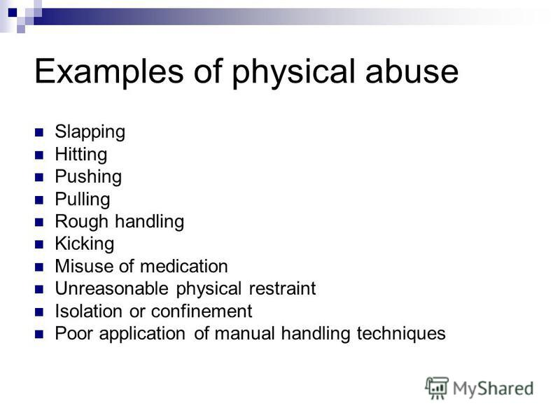 Examples of physical abuse Slapping Hitting Pushing Pulling Rough handling Kicking Misuse of medication Unreasonable physical restraint Isolation or confinement Poor application of manual handling techniques