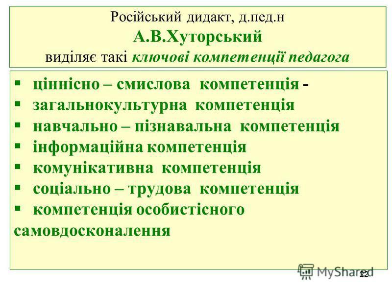 Російський дидакт, д.пед.н А.В.Хуторський виділяє такі ключові компетенції педагога ціннісно – смислова компетенція - загальнокультурна компетенція навчально – пізнавальна компетенція інформаційна компетенція комунікативна компетенція соціально – тру