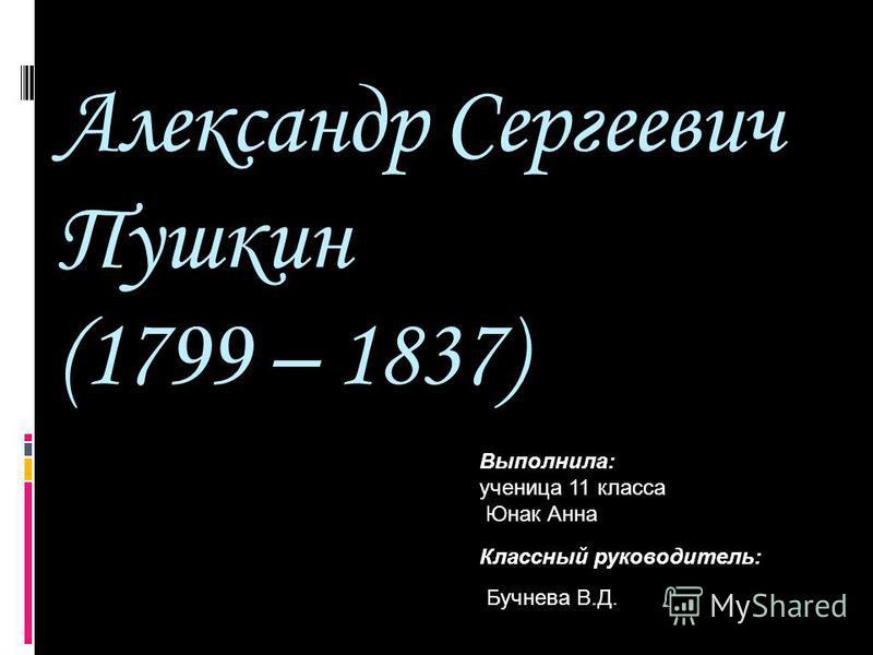 Александр Сергеевич Пушкин (1799 – 1837) Выполнила: ученица 11 класса Юнак Анна Классный руководитель: Бучнева В.Д.