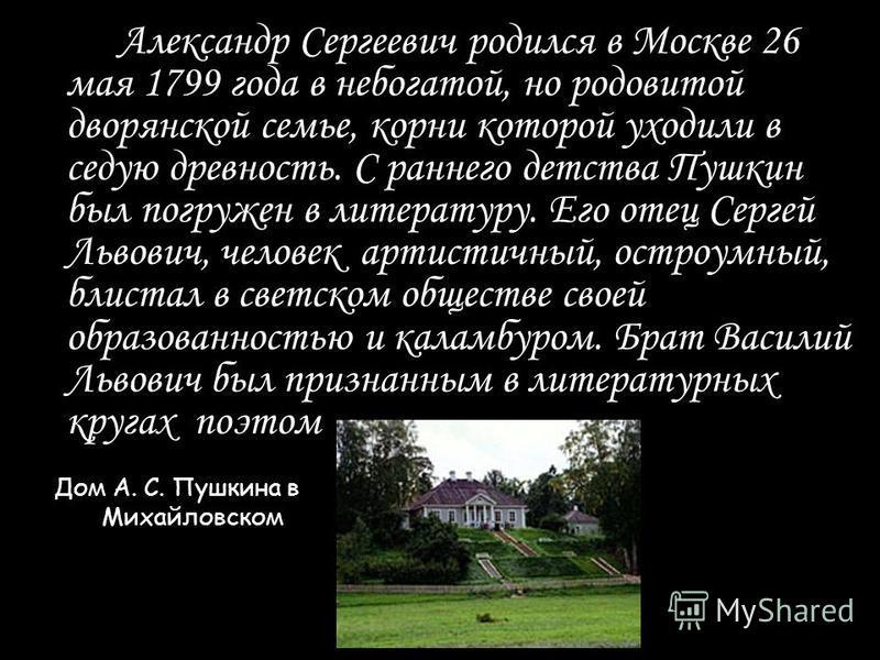 Александр Сергеевич родился в Москве 26 мая 1799 года в небогатой, но родовитой дворянской семье, корни которой уходили в седую древность. С раннего детства Пушкин был погружен в литературу. Его отец Сергей Львович, человек артистичный, остроумный, б