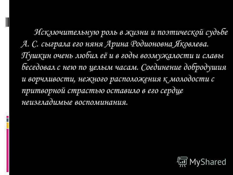 Исключительную роль в жизни и поэтической судьбе А. С. сыграла его няня Арина Родионовна Яковлева. Пушкин очень любил её и в годы возмужалости и славы беседовал с нею по целым часам. Соединение добродушия и ворчливости, нежного расположения к молодос