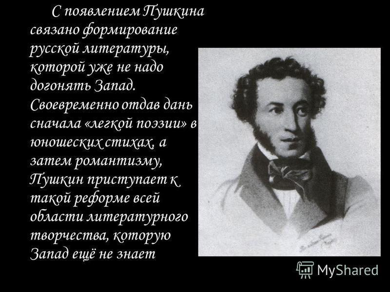 С появлением Пушкина связано формирование русской литературы, которой уже не надо догонять Запад. Своевременно отдав дань сначала «легкой поэзии» в юношеских стихах, а затем романтизму, Пушкин приступает к такой реформе всей области литературного тво