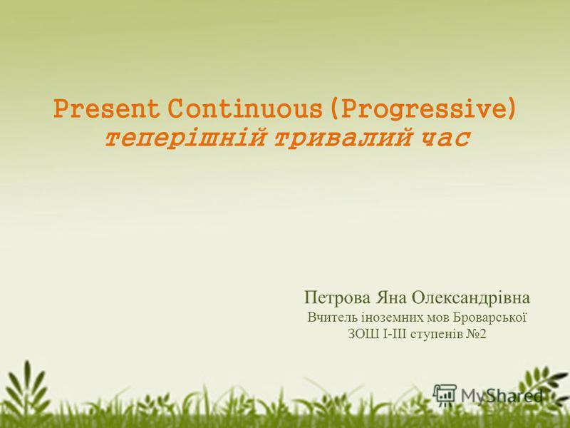 Present Continuous (Progressive) теперішній тривалий час Петрова Яна Олександрівна Вчитель іноземних мов Броварської ЗОШ І-ІІІ ступенів 2