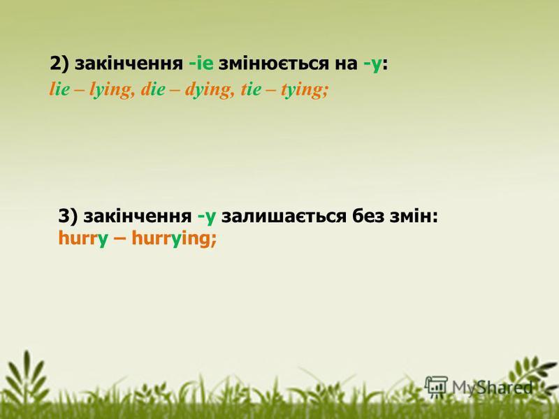 2) закінчення -іе змінюється на -у: lie – lying, die – dying, tie – tying; 3) закінчення -у залишається без змін: hurry – hurrying;