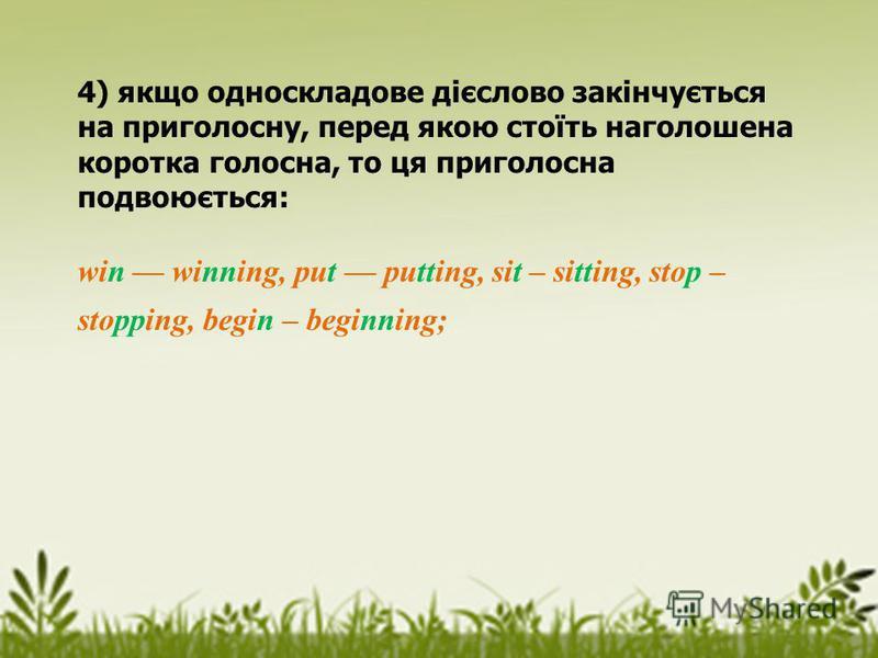 4) якщо односкладове дієслово закінчується на приголосну, перед якою стоїть наголошена коротка голосна, то ця приголосна подвоюється: win winning, put putting, sit – sitting, stop – stopping, begin – beginning;