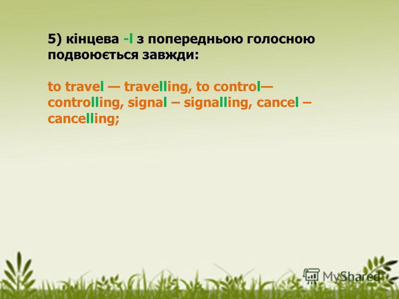 5) кінцева -l з попередньою голосною подвоюється завжди: to travel travelling, to control controlling, signal – signalling, cancel – cancelling;