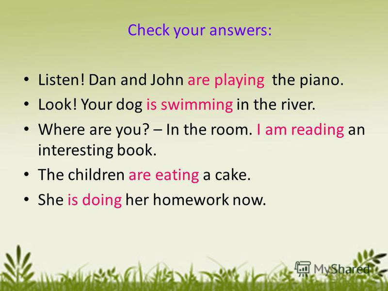 Check your answers: Listen! Dan and John are playing the piano. Look! Your dog is swimming in the river. Where are you? – In the room. I am reading an interesting book. The children are eating a cake. She is doing her homework now.