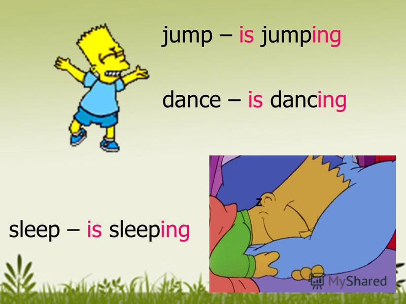 sleep – is sleeping jump – is jumping dance – is dancing